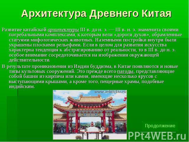 Архитектура Древнего Китая Развитие китайской архитектуры III в. до н. э. — III в. н. э. знаменита своими погребальными комплексами, к которым вели «дороги духов», обрамленные статуями мифологических животных. Наземными постройки внутри были украшен…