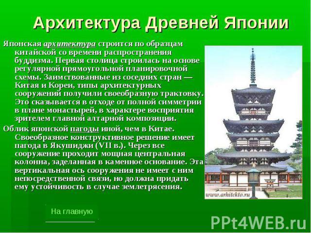 Архитектура Древней Японии Японская архитектура строится по образцам китайской со времени распространения буддизма. Первая столица строилась на основе регулярной прямоугольной планировочной схемы. Заимствованные из соседних стран — Китая и Кореи, ти…