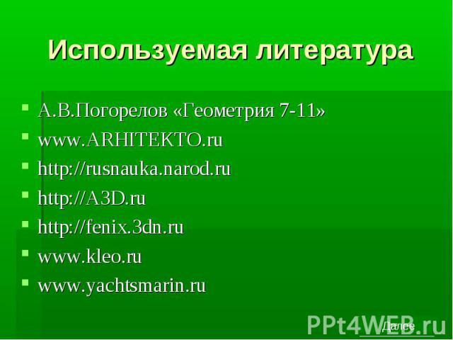 Используемая литература А.В.Погорелов «Геометрия 7-11» www.ARHITEKTO.ru http://rusnauka.narod.ru http://A3D.ru http://fenix.3dn.ru www.kleo.ru www.yachtsmarin.ru