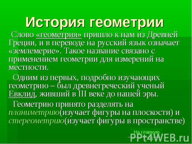 История геометрии Слово «геометрия» пришло к нам из Древней Греции, и в переводе на русский язык означает «землемерие». Такое название связано с применением геометрии для измерений на местности. Одним из первых, подробно изучающих геометрию – был др…