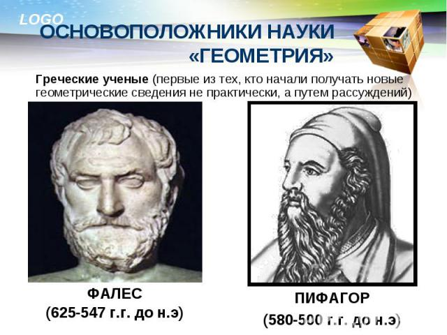 Греческие ученые (первые из тех, кто начали получать новые геометрические сведения не практически, а путем рассуждений) Греческие ученые (первые из тех, кто начали получать новые геометрические сведения не практически, а путем рассуждений)