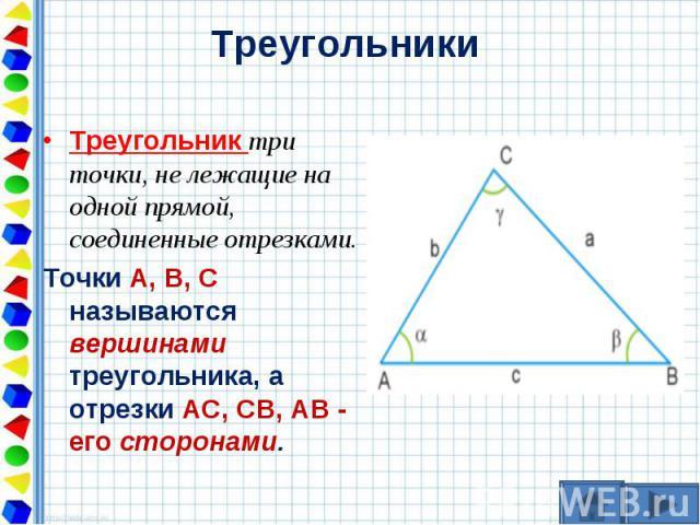 Треугольник три точки, не лежащие на одной прямой, соединенные отрезками. Треугольник три точки, не лежащие на одной прямой, соединенные отрезками. Точки А, В, С называются вершинами треугольника, а отрезки АС, СВ, АВ - его сторонами.