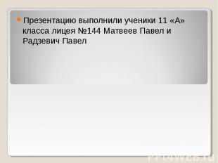Презентацию выполнили ученики 11 «А» класса лицея №144 Матвеев Павел и Радзевич