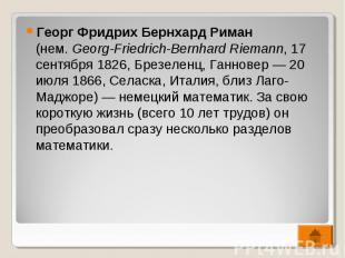 Георг Фридрих Бернхард Риман (нем.Georg-Friedrich-Bernhard Riemann, 17 сен