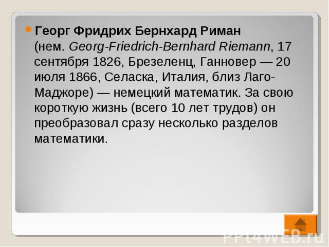 Георг Фридрих Бернхард Риман (нем.Georg-Friedrich-Bernhard Riemann, 17 сентября 1826, Брезеленц, Ганновер— 20 июля 1866, Селаска, Италия, близ Лаго-Маджоре)— немецкий математик. За свою короткую жизнь (всего 10 лет трудов) он преоб…