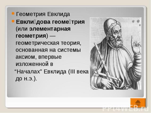 """Геометрия Евклида Геометрия Евклида Евкли дова геоме трия (или элементарная геометрия)— геометрическая теория, основанная на системы аксиом, впервые изложенной в """"Началах"""" Евклида (III века до н.э.)."""
