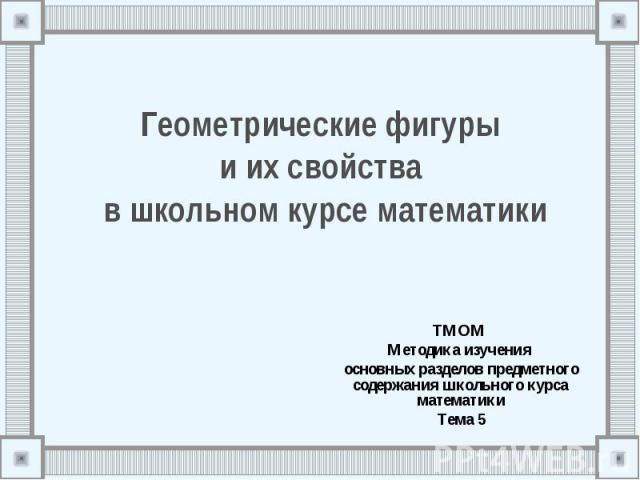 Геометрические фигуры и их свойства в школьном курсе математики ТМОМ Методика изучения основных разделов предметного содержания школьного курса математики Тема 5