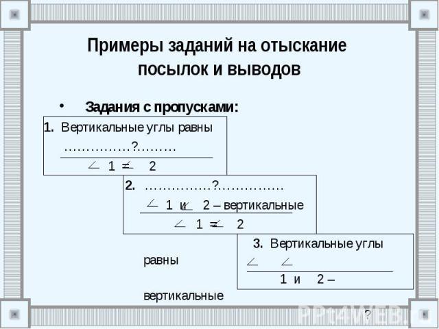 Примеры заданий на отыскание посылок и выводов Задания с пропусками: 1. Вертикальные углы равны ……………?……… 1 = 2 2. ……………?…………… 1 и 2 – вертикальные 1 = 2 3. Вертикальные углы равны 1 и 2 – вертикальные ?