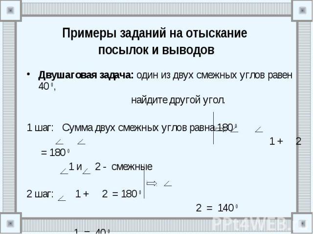 Примеры заданий на отыскание посылок и выводов Двушаговая задача: один из двух смежных углов равен 40 0, найдите другой угол. 1 шаг: Сумма двух смежных углов равна 180 0 1 + 2 = 180 0 1 и 2 - смежные 2 шаг: 1 + 2 = 180 0 2 = 140 0 1 = 40 0