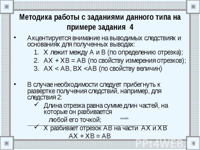 Методика работы с заданиями данного типа на примере задания 4 Акцентируется внимание на выводимых следствиях и основаниях для полученных выводах: Х лежит между А и В (по определению отрезка); АХ + ХВ = АВ (по свойству измерения отрезков); АХ < АВ…