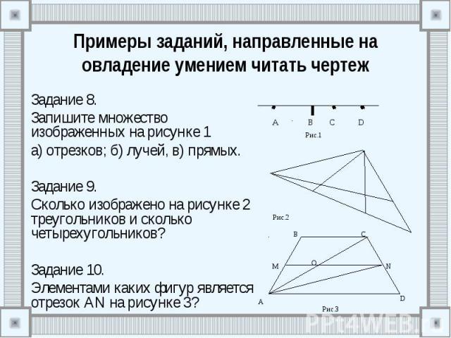 Примеры заданий, направленные на овладение умением читать чертеж Задание 8. Запишите множество изображенных на рисунке 1 а) отрезков; б) лучей, в) прямых. Задание 9. Сколько изображено на рисунке 2 треугольников и сколько четырехугольников? Задание …