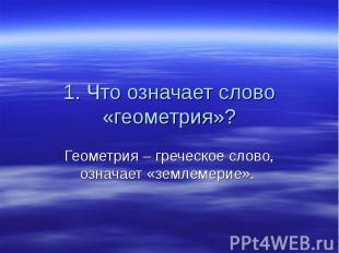 1. Что означает слово «геометрия»? Геометрия – греческое слово, означает «землем