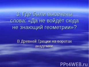 3. Где были высечены слова: «Да не войдёт сюда не знающий геометрии»? В Древней