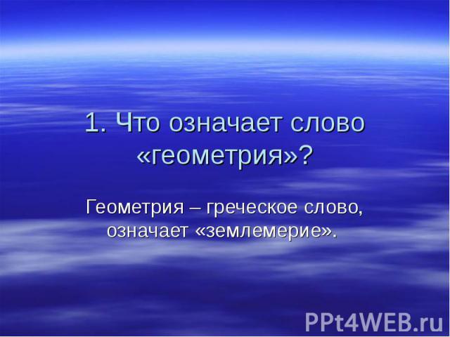 1. Что означает слово «геометрия»? Геометрия – греческое слово, означает «землемерие».