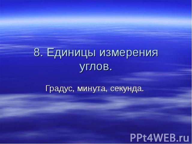 8. Единицы измерения углов. Градус, минута, секунда.