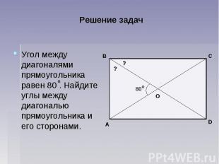 Решение задач Угол между диагоналями прямоугольника равен 80 . Найдите углы межд
