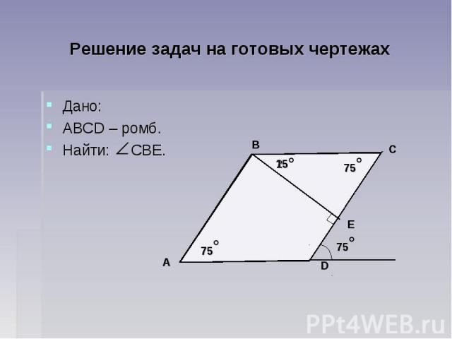 Решение задач на готовых чертежах Дано: АВСD – ромб. Найти: СВЕ.