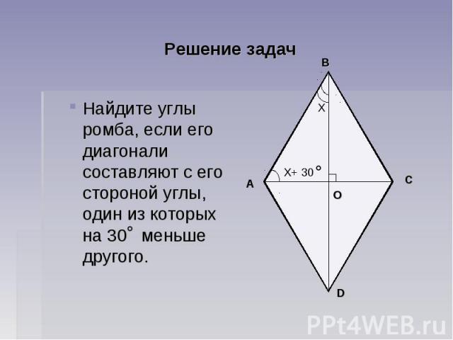 Решение задач Найдите углы ромба, если его диагонали составляют с его стороной углы, один из которых на 30 меньше другого.