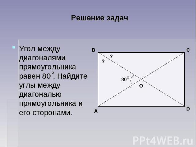 Решение задач Угол между диагоналями прямоугольника равен 80 . Найдите углы между диагональю прямоугольника и его сторонами.