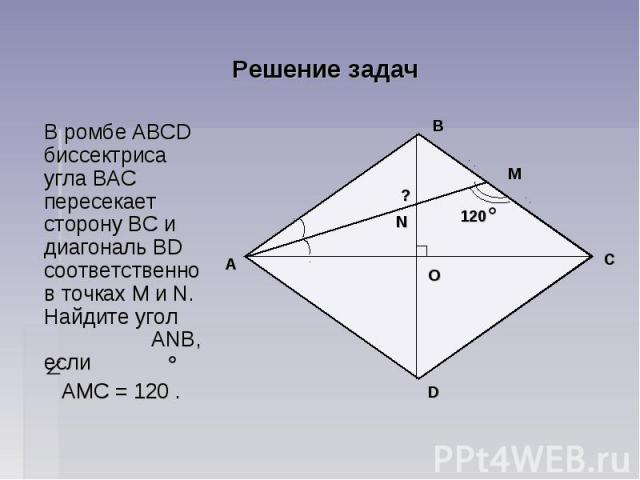 Решение задач В ромбе ABCD биссектриса угла ВAC пересекает сторону ВС и диагональ BD соответственно в точках М и N. Найдите угол АNВ, если АМС = 120 .