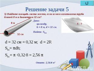 d = 32 cм = 0,32 м; d = 2R d = 32 cм = 0,32 м; d = 2R Sбок= dh; Sбок = ·0,32·8 =