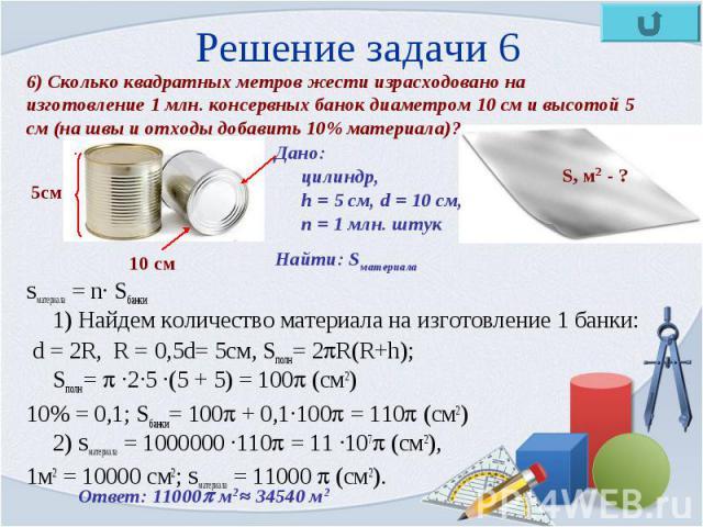 Sматериала = n· Sбанки 1) Найдем количество материала на изготовление 1 банки: Sматериала = n· Sбанки 1) Найдем количество материала на изготовление 1 банки: d = 2R, R = 0,5d= 5см, Sполн= 2 R(R+h); Sполн = ·2·5 ·(5 + 5) = 100 (см2) 10% = 0,1; Sбанки…
