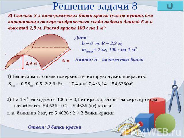 1) Вычислим площадь поверхности, которую нужно покрасить: 1) Вычислим площадь поверхности, которую нужно покрасить: Sсвода = 0,5Sбок=0,5 ·2·2,9 ·6 = 17,4 ≈17,4 ·3,14 = 54,636(м2) 2) На 1 м2 расходуется 100 г = 0,1 кг краски, значит на окраску свода …