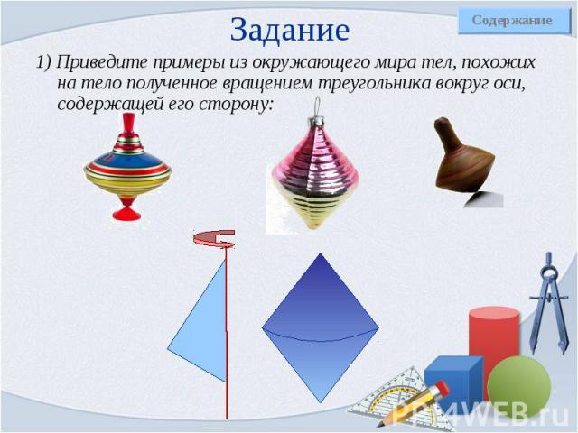1) Приведите примеры из окружающего мира тел, похожих на тело полученное вращением треугольника вокруг оси, содержащей его сторону: 1) Приведите примеры из окружающего мира тел, похожих на тело полученное вращением треугольника вокруг оси, содержаще…