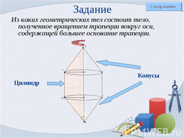 Из каких геометрических тел состоит тело, полученное вращением трапеции вокруг оси, содержащей большее основание трапеции. Из каких геометрических тел состоит тело, полученное вращением трапеции вокруг оси, содержащей большее основание трапеции.