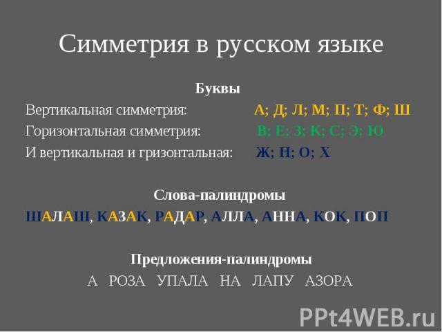 Буквы Буквы Вертикальная симметрия: А; Д; Л; М; П; Т; Ф; Ш Горизонтальная симметрия: В; Е; З; К; С; Э; Ю И вертикальная и гризонтальная: Ж; Н; О; Х Слова-палиндромы ШАЛАШ, КАЗАК, РАДАР, АЛЛА, АННА, КОК, ПОП Предложения-палиндромы А РОЗА УПАЛА НА ЛАП…