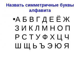 Назвать симметричные буквы алфавита А Б В Г Д Е Ё Ж З И К Л М Н О П Р С Т У Ф Х