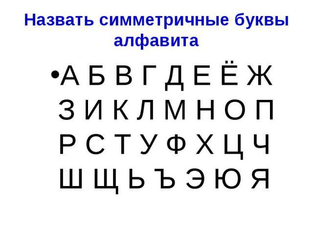 Назвать симметричные буквы алфавита А Б В Г Д Е Ё Ж З И К Л М Н О П Р С Т У Ф Х Ц Ч Ш Щ Ь Ъ Э Ю Я