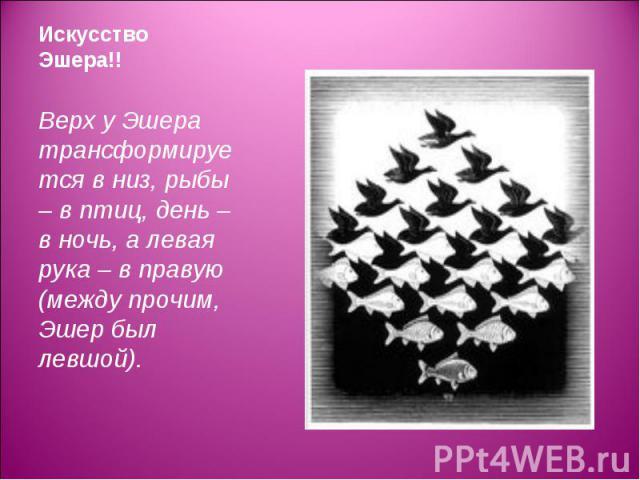 Верх у Эшера трансформируется в низ, рыбы – в птиц, день – в ночь, а левая рука – в правую (между прочим, Эшер был левшой). Верх у Эшера трансформируется в низ, рыбы – в птиц, день – в ночь, а левая рука – в правую (между прочим, Эшер был левшой).