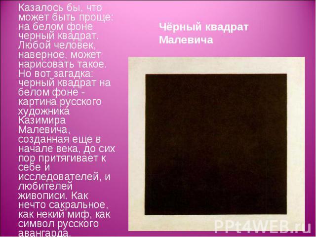 Казалось бы, что может быть проще: на белом фоне черный квадрат. Любой человек, наверное, может нарисовать такое. Но вот загадка: черный квадрат на белом фоне - картина русского художника Казимира Малевича, созданная еще в начале века, до сих пор пр…