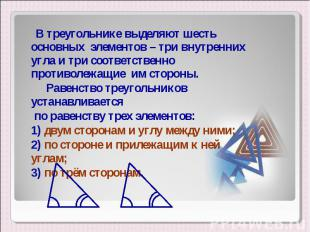 В треугольнике выделяют шесть основных элементов – три внутренних угла и три соо