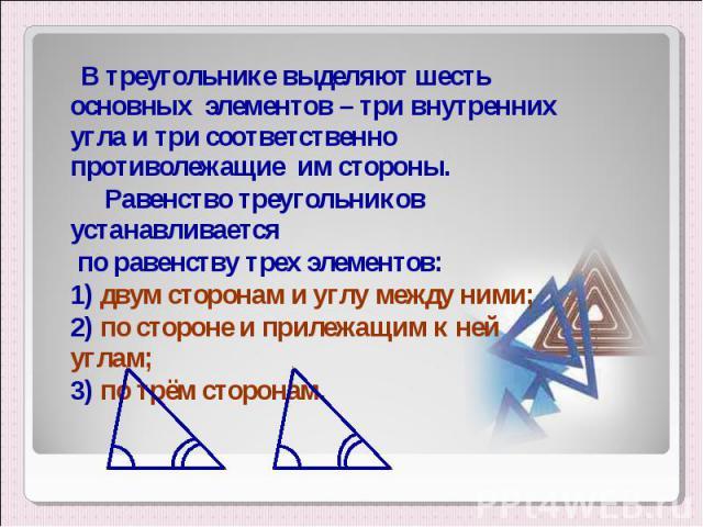 В треугольнике выделяют шесть основных элементов – три внутренних угла и три соответственно противолежащие им стороны. В треугольнике выделяют шесть основных элементов – три внутренних угла и три соответственно противолежащие им стороны. Равенство т…