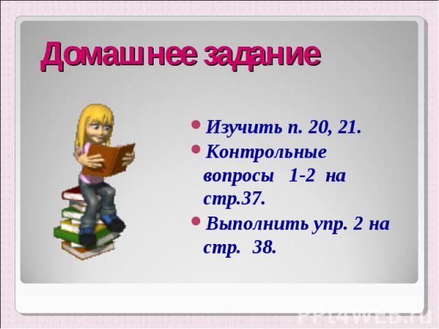Изучить п. 20, 21. Изучить п. 20, 21. Контрольные вопросы 1-2 на стр.37. Выполнить упр. 2 на стр. 38.