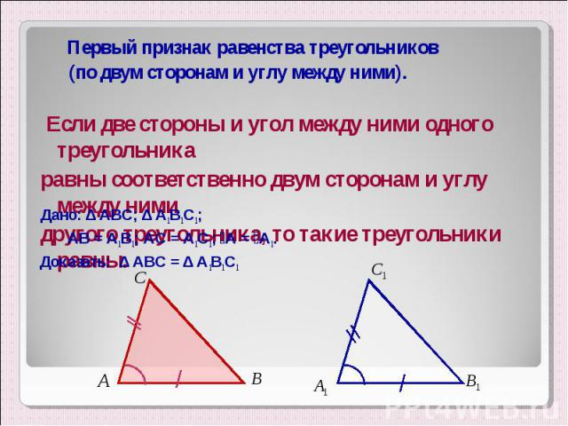 Первый признак равенства треугольников Первый признак равенства треугольников (по двум сторонам и углу между ними). Если две стороны и угол между ними одного треугольника равны соответственно двум сторонам и углу между ними другого треугольника, то …