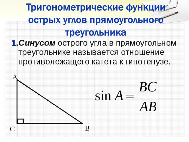 1.Синусом острого угла в прямоугольном треугольнике называется отношение противолежащего катета к гипотенузе. 1.Синусом острого угла в прямоугольном треугольнике называется отношение противолежащего катета к гипотенузе.