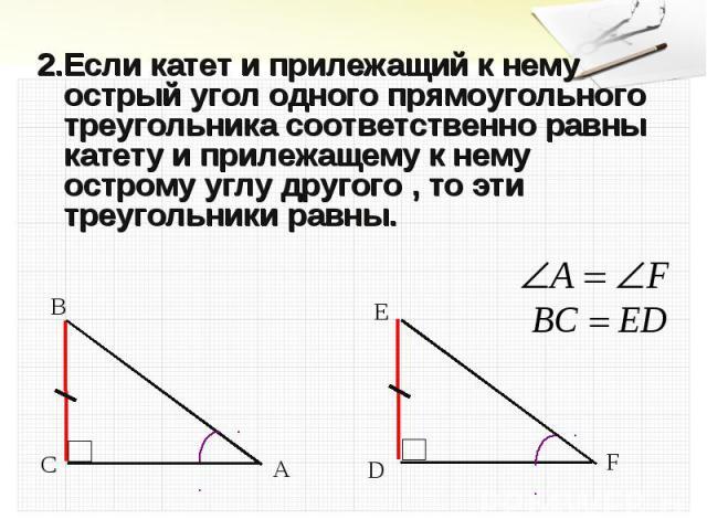 2.Если катет и прилежащий к нему острый угол одного прямоугольного треугольника соответственно равны катету и прилежащему к нему острому углу другого , то эти треугольники равны. 2.Если катет и прилежащий к нему острый угол одного прямоугольного тре…