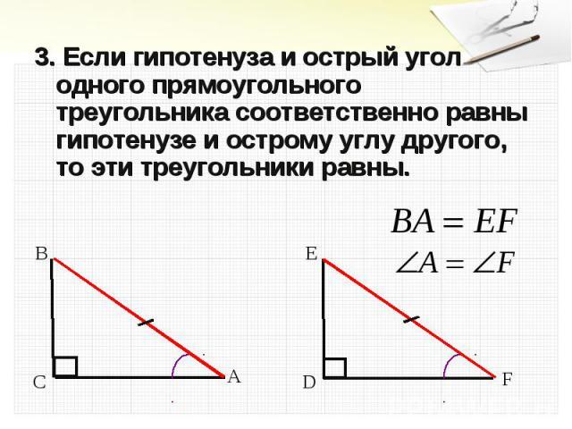 3. Если гипотенуза и острый угол одного прямоугольного треугольника соответственно равны гипотенузе и острому углу другого, то эти треугольники равны. 3. Если гипотенуза и острый угол одного прямоугольного треугольника соответственно равны гипотенуз…