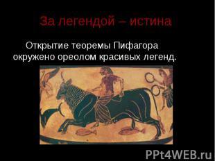 За легендой – истина Открытие теоремы Пифагора окружено ореолом красивых легенд.