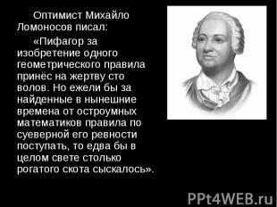 Оптимист Михайло Ломоносов писал: Оптимист Михайло Ломоносов писал: «Пифагор за