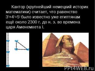 Кантор (крупнейший немецкий историк математики) считает, что равенство 32+42=52