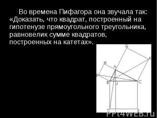 Во времена Пифагора она звучала так: «Доказать, что квадрат, построенный на гипо