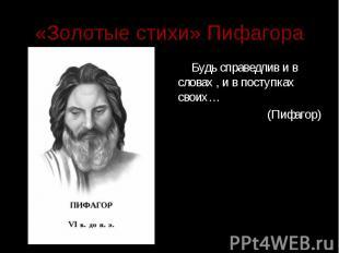 «Золотые стихи» Пифагора Будь справедлив и в словах , и в поступках своих… (Пифа