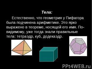 Тела: Тела: Естественно, что геометрия у Пифагора была подчинена арифметике. Это