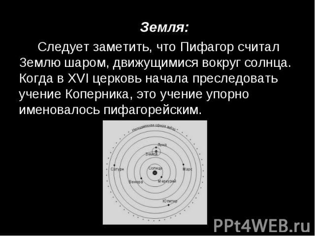 Земля: Земля: Следует заметить, что Пифагор считал Землю шаром, движущимися вокруг солнца. Когда в XVI церковь начала преследовать учение Коперника, это учение упорно именовалось пифагорейским.