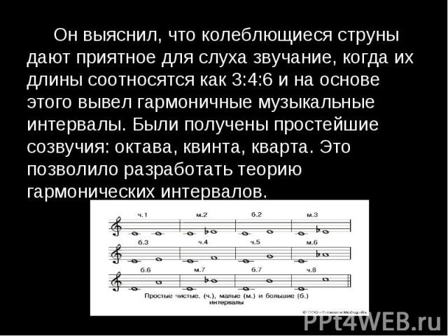 Он выяснил, что колеблющиеся струны дают приятное для слуха звучание, когда их длины соотносятся как 3:4:6 и на основе этого вывел гармоничные музыкальные интервалы. Были получены простейшие созвучия: октава, квинта, кварта. Это позволило разработат…
