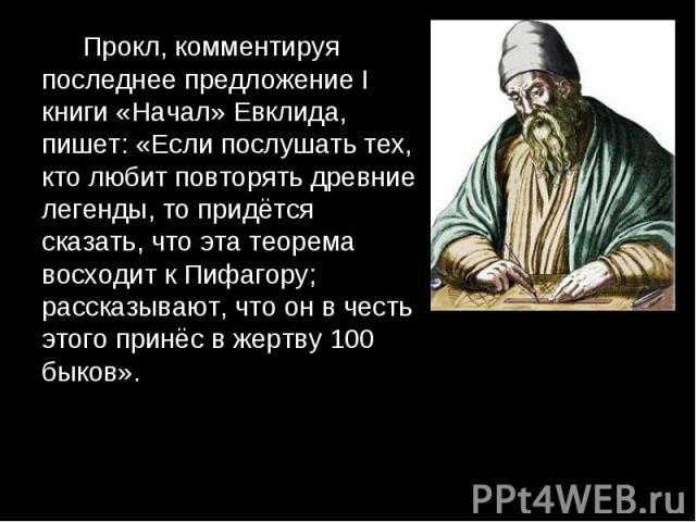 Прокл, комментируя последнее предложение I книги «Начал» Евклида, пишет: «Если послушать тех, кто любит повторять древние легенды, то придётся сказать, что эта теорема восходит к Пифагору; рассказывают, что он в честь этого принёс в жертву 100 быков…